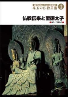 ・後世に伝えたい文化遺産 珠玉の仏教美術 1 仏教伝来と聖徳太子